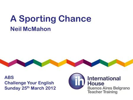 A Sporting Chance Neil McMahon ABS Challenge Your English Sunday 25 th March 2012.