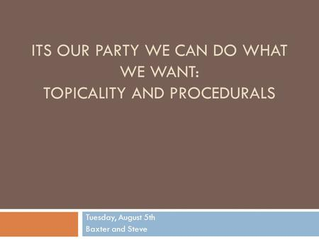 ITS OUR PARTY WE CAN DO WHAT WE WANT: TOPICALITY AND PROCEDURALS Tuesday, August 5th Baxter and Steve.