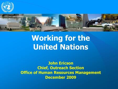 Working for the United Nations John Ericson Chief, Outreach Section Office of Human Resources Management December 2009.