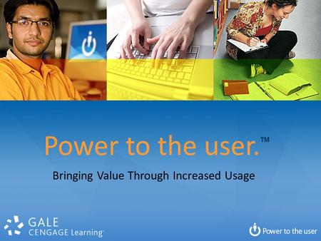 Power to the user. TM Bringing Value Through Increased Usage.