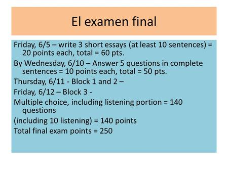El examen final Friday, 6/5 – write 3 short essays (at least 10 sentences) = 20 points each, total = 60 pts. By Wednesday, 6/10 – Answer 5 questions in.
