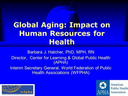 Global Aging: Impact on Human Resources for Health Barbara J. Hatcher, PhD, MPH, RN Director, Center for Learning & Global Public Health (APHA) Interim.