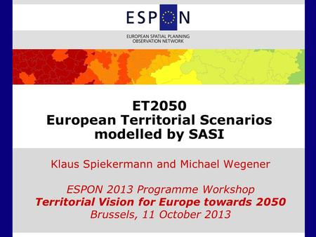 ET2050 European Territorial Scenarios modelled by SASI Klaus Spiekermann and Michael Wegener ESPON 2013 Programme Workshop Territorial Vision for Europe.