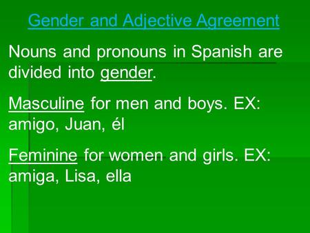 Gender and Adjective Agreement Nouns and pronouns in Spanish are divided into gender. Masculine for men and boys. EX: amigo, Juan, él Feminine for women.