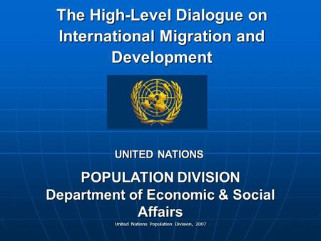 United Nations Population Division, 2007 The High-Level Dialogue on International Migration and Development POPULATION DIVISION Department of Economic.