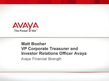 The Power of We ™ Matt Booher VP Corporate Treasurer and Investor Relations Officer Avaya Avaya Financial Strength.
