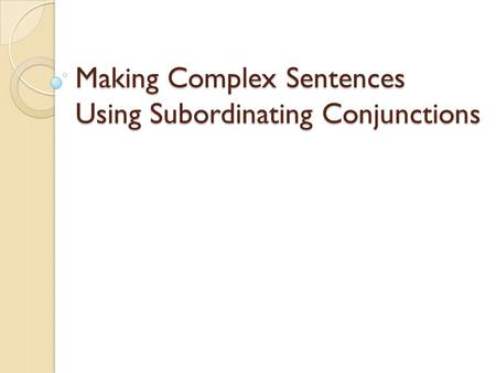 Making Complex Sentences Using Subordinating Conjunctions.