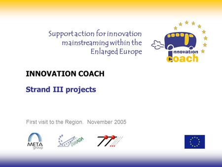 Support action for innovation mainstreaming within the Enlarged Europe INNOVATION COACH First visit to the Region. November 2005 Strand III projects.