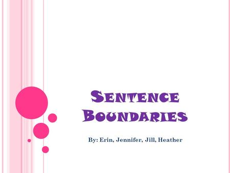 S ENTENCE B OUNDARIES By: Erin, Jennifer, Jill, Heather.