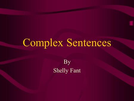 Complex Sentences By Shelly Fant Objectives At the end of this lesson the students will have further understanding of a complex sentence.