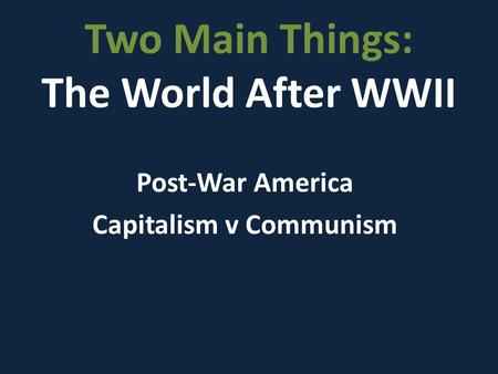 Two Main Things: The World After WWII Post-War America Capitalism v Communism.