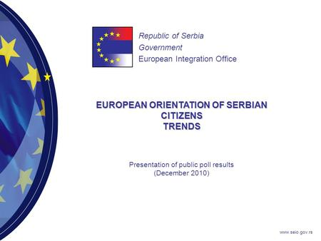 Www.seio.gov.rs EUROPEAN ORIENTATION OF SERBIAN CITIZENS TRENDS Republic of Serbia Government European Integration Office Presentation of public poll results.