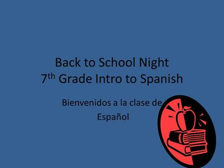 Back to School Night 7 th Grade Intro to Spanish Bienvenidos a la clase de Español.