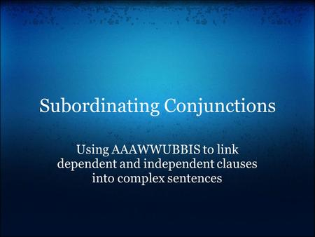 Subordinating Conjunctions Using AAAWWUBBIS to link dependent and independent clauses into complex sentences.