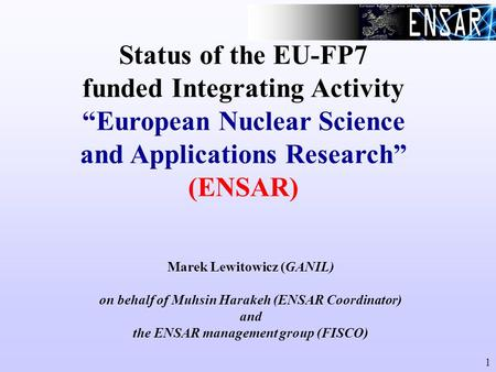 "1 Status of the EU-FP7 funded Integrating Activity ""European Nuclear Science and Applications Research"" (ENSAR) Marek Lewitowicz (GANIL) on behalf of Muhsin."