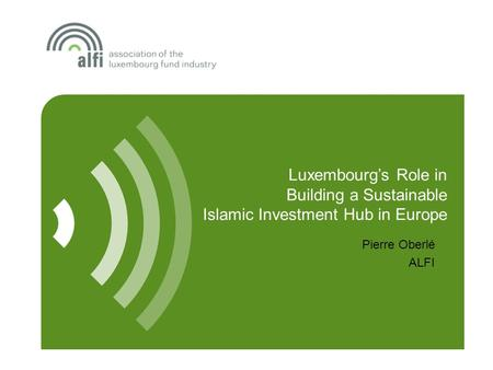 Luxembourg's Role in Building a Sustainable Islamic Investment Hub in Europe Pierre Oberlé ALFI.