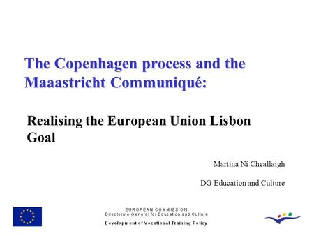 Realising the European Union Lisbon Goal The Copenhagen process and the Maaastricht Communiqué: Martina Ní Cheallaigh DG Education and Culture.