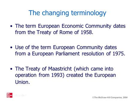 ©The McGraw-Hill Companies, 2004 The changing terminology The term European Economic Community dates from the Treaty of Rome of 1958. Use of the term European.