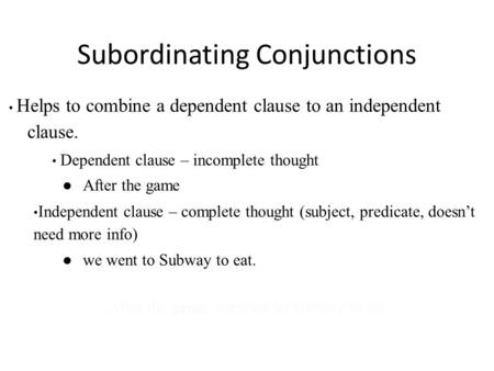 Subordinating Conjunctions Helps to combine a dependent clause to an independent clause. Dependent clause – incomplete thought ● After the game Independent.