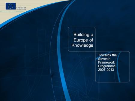 FP7 /1 EUROPEAN COMMISSION - Research DG – September 2006 Building a Europe of Knowledge Towards the Seventh Framework Programme 2007-2013.