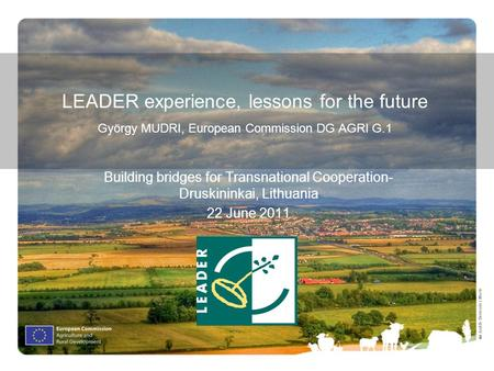 Ⓒ Judith Bermúdez Morte LEADER experience, lessons for the future György MUDRI, European Commission DG AGRI G.1 Building bridges for Transnational Cooperation-