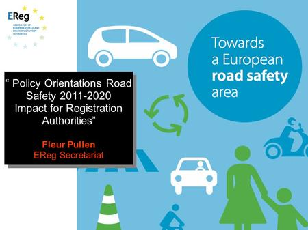 """ Policy Orientations Road Safety 2011-2020 Impact for Registration Authorities"" Fleur Pullen EReg Secretariat "" Policy Orientations Road Safety 2011-2020."