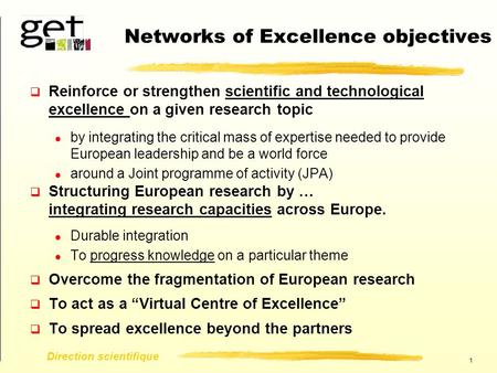 1 Direction scientifique Networks of Excellence objectives  Reinforce or strengthen scientific and technological excellence on a given research topic.