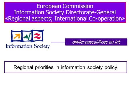 European Commission Information Society Directorate-General «Regional aspects; International Co-operation» Regional priorities.