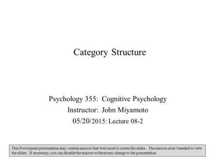 Category Structure Psychology 355: Cognitive Psychology Instructor: John Miyamoto 05/20 /2015: Lecture 08-2 This Powerpoint presentation may contain macros.