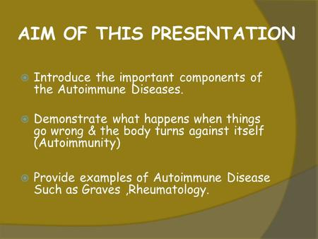 AIM OF THIS PRESENTATION  Introduce the important components of the Autoimmune Diseases.  Demonstrate what happens when things go wrong & the body turns.