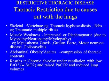RESTRICTIVE THORACIC DISEASE Thoracic Restriction due to causes out with the lungs Skeletal :Vertebrae-eg Thoracic kyphoscoliosis, Ribs – eg Traumatic.