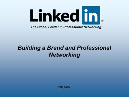The Global Leader in Professional Networking April Kelly Building a Brand and Professional Networking.