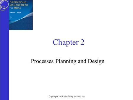 Copyright 2013 John Wiley & Sons, Inc. Chapter 2 Processes Planning and Design.
