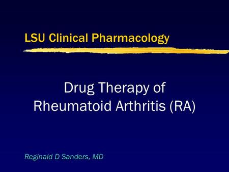 Reginald D Sanders, MD LSU Clinical Pharmacology Drug Therapy of Rheumatoid Arthritis (RA)