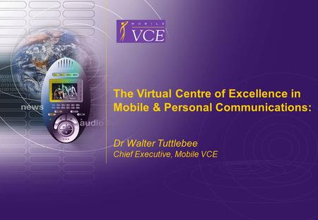 Www.mobilevce.com © 2009 Mobile VCE The Virtual Centre of Excellence in Mobile & Personal Communications: Dr Walter Tuttlebee Chief Executive, Mobile VCE.
