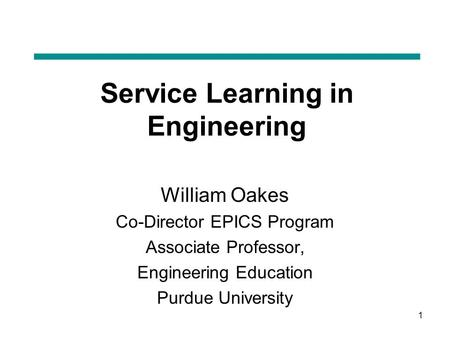 1 Service Learning in Engineering William Oakes Co-Director EPICS Program Associate Professor, Engineering Education Purdue University.