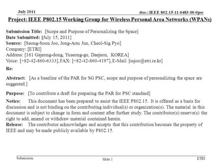 Doc.: IEEE 802.15-11-0483-00-0psc Submission ETRI July 2011 Slide 1 Project: IEEE P802.15 Working Group for Wireless Personal Area Networks (WPANs) Submission.