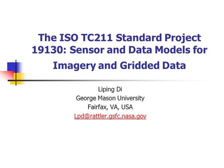 The ISO TC211 Standard Project 19130: Sensor and Data Models for Imagery and Gridded Data Liping Di George Mason University Fairfax, VA, USA