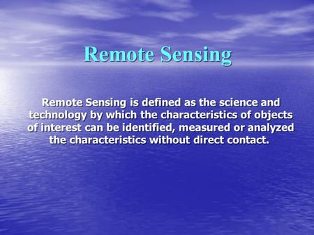 Remote Sensing Remote Sensing is defined as the science and technology by which the characteristics of objects of interest can be identified, measured.