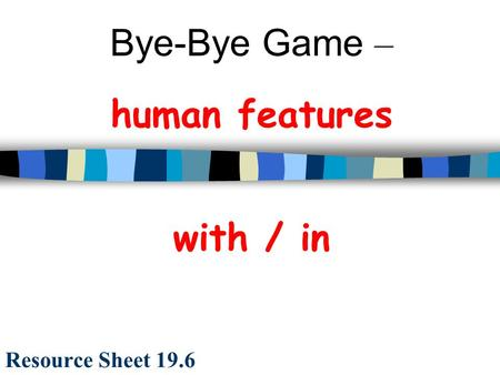 Bye-Bye Game – human features with / in Resource Sheet 19.6.
