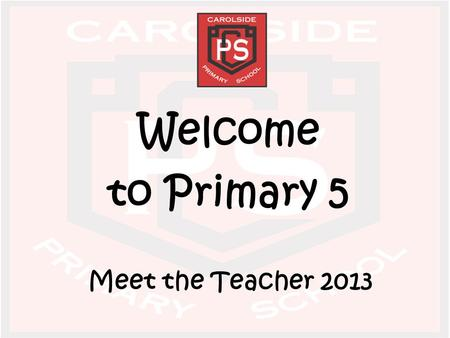 Welcome to Primary 5 Meet the Teacher 2013. Class Teachers Primary 5a – Miss Mackie Primary 5b – Miss McAlinden/Mrs Friel Primary 5c – Miss McGraw Primary.