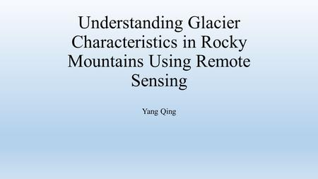 Understanding Glacier Characteristics in Rocky Mountains Using Remote Sensing Yang Qing.
