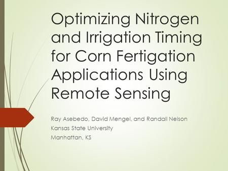 Optimizing Nitrogen and Irrigation Timing for Corn Fertigation Applications Using Remote Sensing Ray Asebedo, David Mengel, and Randall Nelson Kansas State.