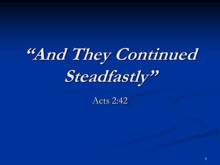 """And They Continued Steadfastly"" Acts 2:42 1. Continued Steadfastly ""Steadfastly"" proskartereo ""to be strong towards, to endure in, or persevere in, to."