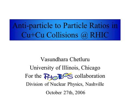 Anti-particle to Particle Ratios in Cu+Cu RHIC Vasundhara Chetluru University of Illinois, Chicago For the collaboration Division of Nuclear.