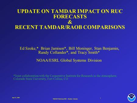 TAMDAR Workshop 2006 – Boulder, Colorado 1 April 13, 2006 UPDATE ON TAMDAR IMPACT ON RUC FORECASTS & RECENT TAMDAR/RAOB COMPARISONS Ed Szoke,* Brian Jamison*,