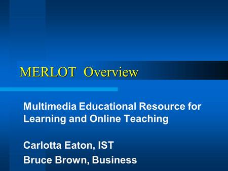 MERLOT Overview Multimedia Educational Resource for Learning and Online Teaching Carlotta Eaton, IST Bruce Brown, Business.