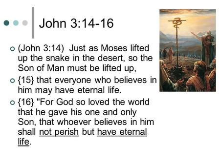 John 3:14-16 (John 3:14) Just as Moses lifted up the snake in the desert, so the Son of Man must be lifted up, {15} that everyone who believes in him may.