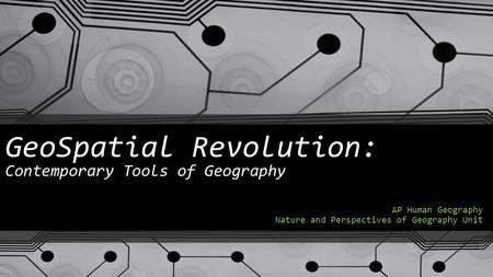 GeoSpatial Revolution: Contemporary Tools of Geography AP Human Geography Nature and Perspectives of Geography Unit.