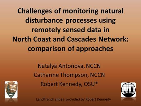 Challenges of monitoring natural disturbance processes using remotely sensed data in North Coast and Cascades Network: comparison of approaches Natalya.